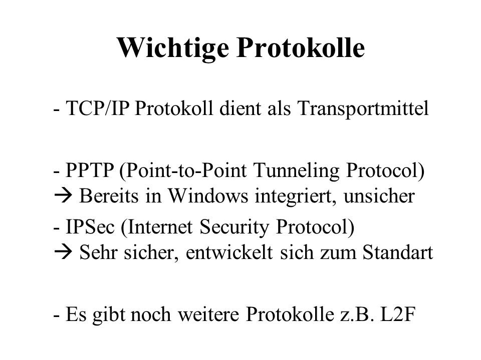 Wichtige Protokolle - TCP/IP Protokoll dient als Transportmittel - PPTP (Point-to-Point Tunneling Protocol)  Bereits in Windows integriert, unsicher