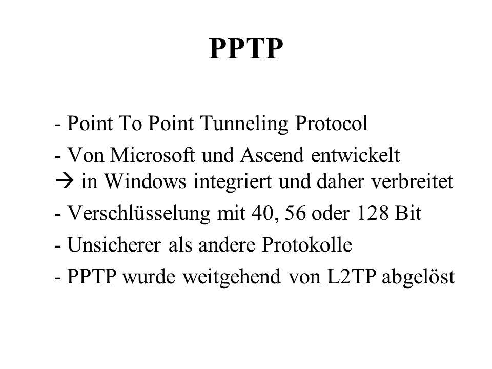 PPTP - Point To Point Tunneling Protocol - Von Microsoft und Ascend entwickelt  in Windows integriert und daher verbreitet - Verschlüsselung mit 40, 56 oder 128 Bit - Unsicherer als andere Protokolle - PPTP wurde weitgehend von L2TP abgelöst