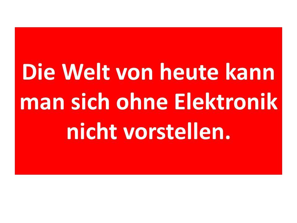 Die Welt von heute kann man sich ohne Elektronik nicht vorstellen.