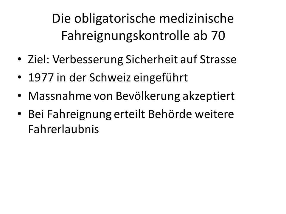 Die obligatorische medizinische Fahreignungskontrolle ab 70 Ziel: Verbesserung Sicherheit auf Strasse 1977 in der Schweiz eingeführt Massnahme von Bev