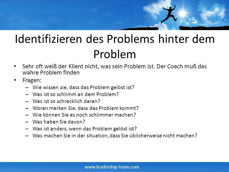www.leadership-team.com Identifizieren des Problems hinter dem Problem Sehr oft weiß der Klient nicht, was sein Problem ist. Der Coach muß das wahre P
