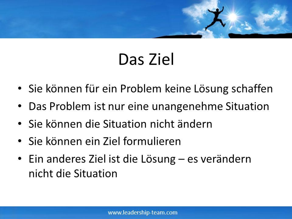 www.leadership-team.com Das Ziel Sie können für ein Problem keine Lösung schaffen Das Problem ist nur eine unangenehme Situation Sie können die Situat
