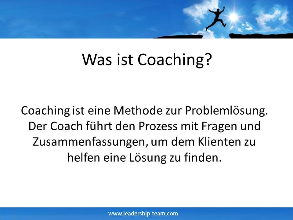 www.leadership-team.com Was ist Coaching? Coaching ist eine Methode zur Problemlösung. Der Coach führt den Prozess mit Fragen und Zusammenfassungen, u