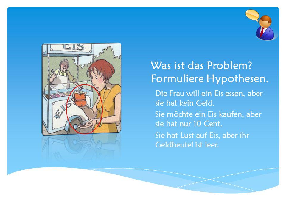 Was ist das Problem? Formuliere Hypothesen. Die Frau will ein Eis essen, aber sie hat kein Geld. Sie möchte ein Eis kaufen, aber sie hat nur 10 Cent.