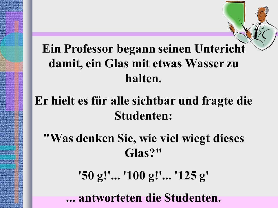 Ein Professor begann seinen Untericht damit, ein Glas mit etwas Wasser zu halten.