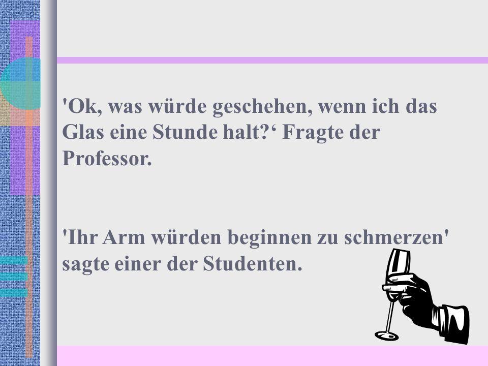 Ok, was würde geschehen, wenn ich das Glas eine Stunde halt ' Fragte der Professor.