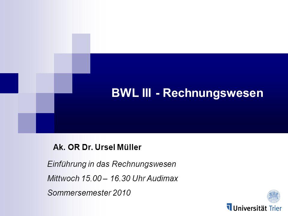 BWL III - Rechnungswesen Ak. OR Dr. Ursel Müller Einführung in das Rechnungswesen Mittwoch 15.00 – 16.30 Uhr Audimax Sommersemester 2010