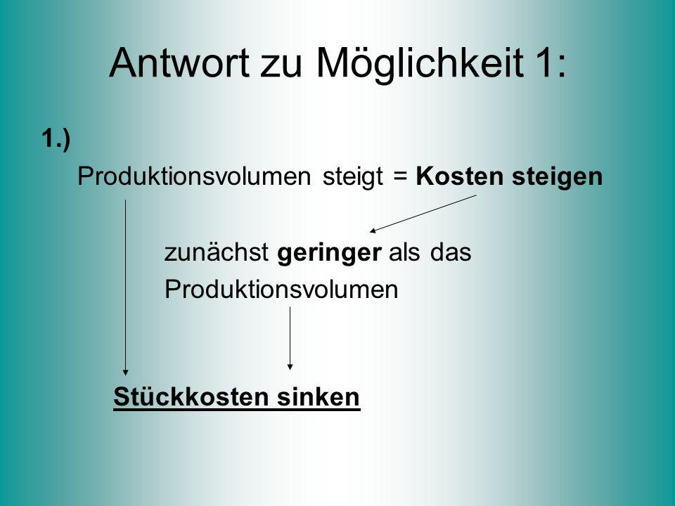 Antwort zu Möglichkeit 1: 1.) Produktionsvolumen steigt = Kosten steigen zunächst geringer als das Produktionsvolumen Stückkosten sinken