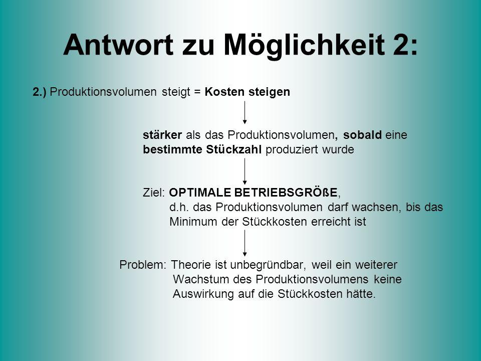 Antwort zu Möglichkeit 2: 2.) Produktionsvolumen steigt = Kosten steigen stärker als das Produktionsvolumen, sobald eine bestimmte Stückzahl produzier