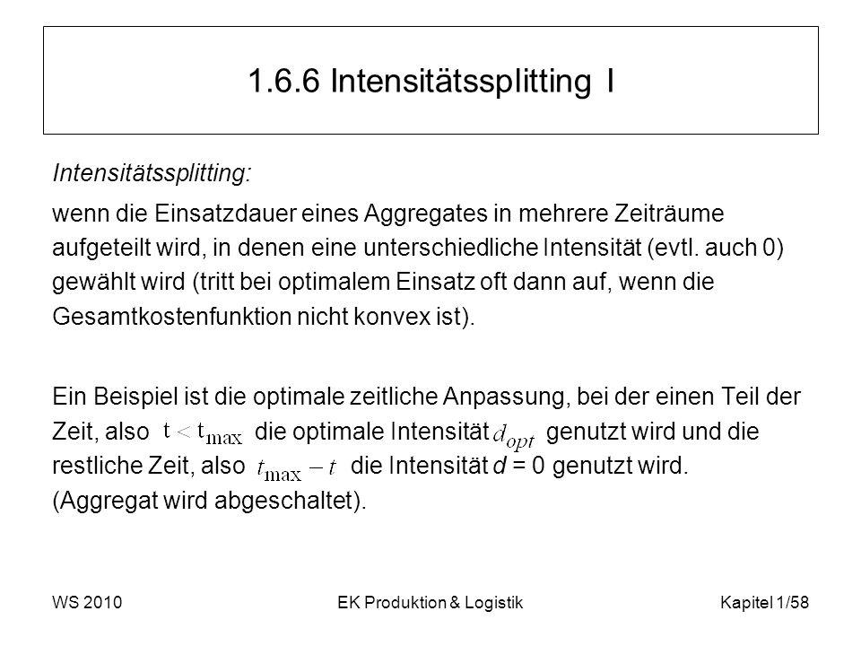 WS 2010EK Produktion & LogistikKapitel 1/58 1.6.6 Intensitätssplitting I Intensitätssplitting: wenn die Einsatzdauer eines Aggregates in mehrere Zeitr