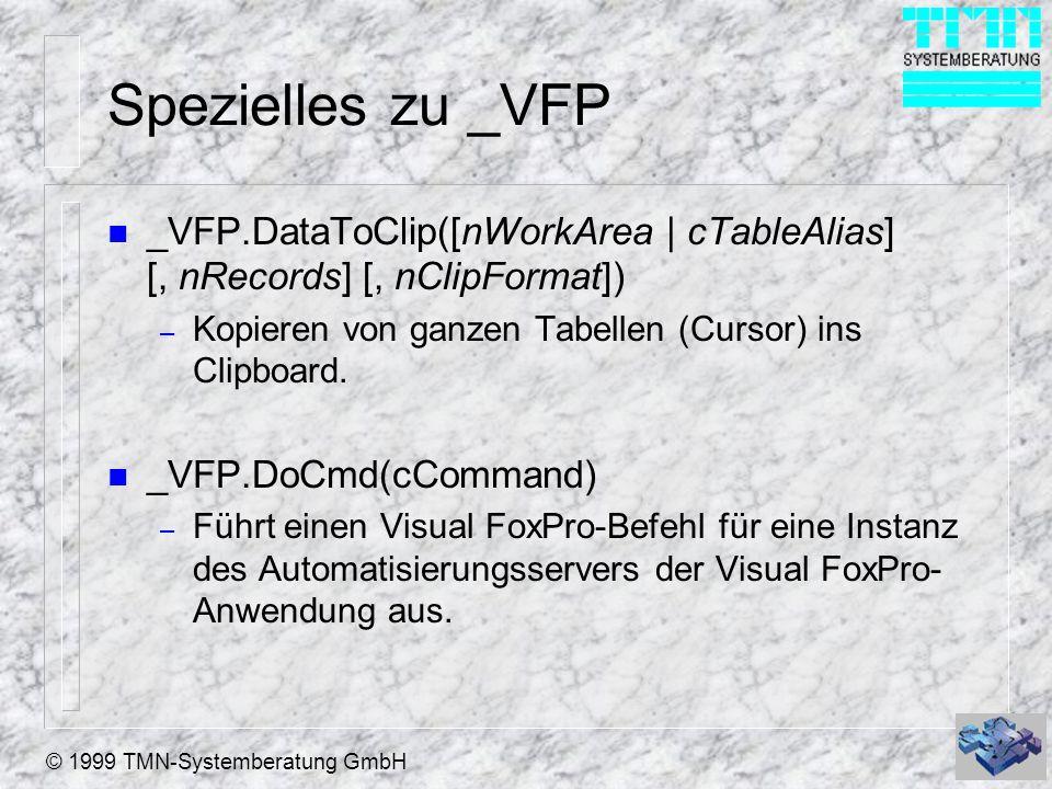 © 1999 TMN-Systemberatung GmbH Spezielles zu _VFP n _VFP.DataToClip([nWorkArea | cTableAlias] [, nRecords] [, nClipFormat]) – Kopieren von ganzen Tabellen (Cursor) ins Clipboard.