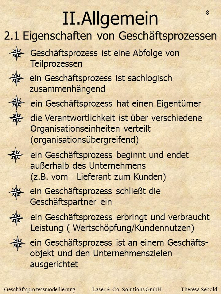 8 GeschäftsprozessmodellierungLaser & Co. Solutions GmbHTheresa Sebold II.Allgemein 2.1 Eigenschaften von Geschäftsprozessen Geschäftsprozess ist eine