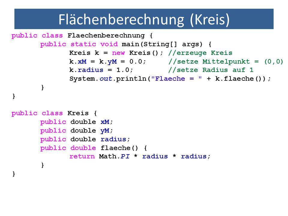 Flächenberechnung (Kreis) public class Flaechenberechnung { public static void main(String[] args) { Kreis k = new Kreis(); //erzeuge Kreis k.xM = k.y