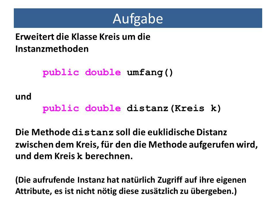 Aufgabe Erweitert die Klasse Kreis um die Instanzmethoden public double umfang() und public double distanz(Kreis k) Die Methode distanz soll die eukli
