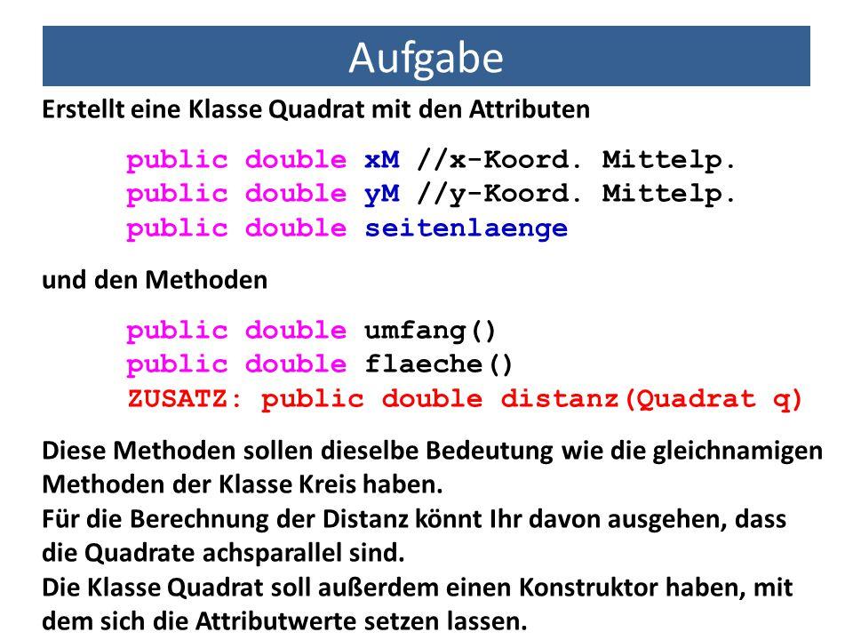 Aufgabe Erstellt eine Klasse Quadrat mit den Attributen public double xM //x-Koord. Mittelp. public double yM //y-Koord. Mittelp. public double seiten