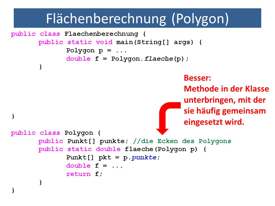 Flächenberechnung (Polygon) public class Flaechenberechnung { public static void main(String[] args) { Polygon p =... double f = Polygon.flaeche(p); }