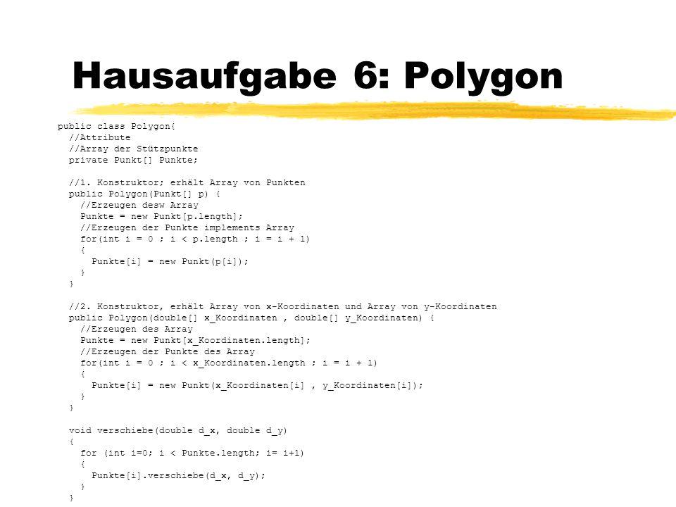Hausaufgabe 6: Polygon public class Polygon{ //Attribute //Array der Stützpunkte private Punkt[] Punkte; //1. Konstruktor; erhält Array von Punkten pu