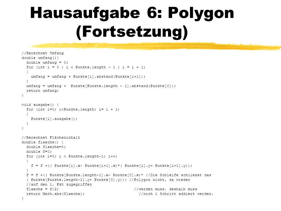 Hausaufgabe 6: Polygon (Fortsetzung) //Berechnet Umfang double umfang(){ double umfang = 0; for (int i = 0 ; i < Punkte.length - 1 ; i = i + 1) { umfa