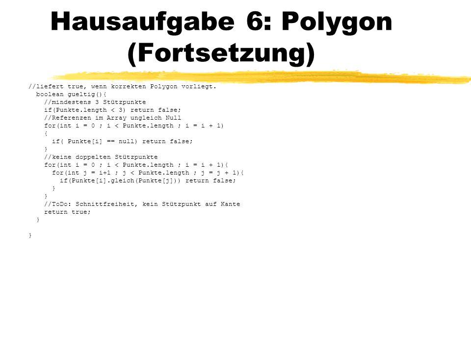 Hausaufgabe 6: Polygon (Fortsetzung) //liefert true, wenn korrekten Polygon vorliegt. boolean gueltig(){ //mindestens 3 Stützpunkte if(Punkte.length <