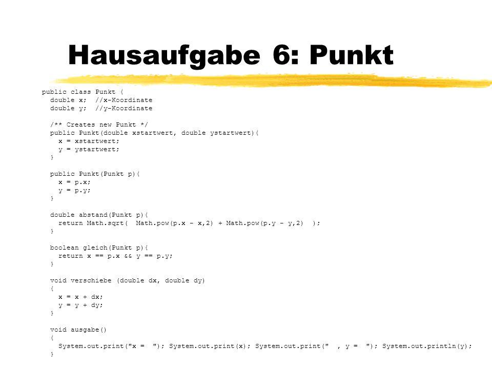 Hausaufgabe 6: Punkt public class Punkt { double x; //x-Koordinate double y; //y-Koordinate /** Creates new Punkt */ public Punkt(double xstartwert, d
