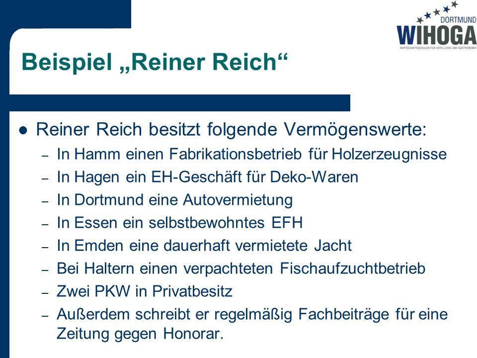 """Beispiel """"Reiner Reich Reiner Reich besitzt folgende Vermögenswerte: – In Hamm einen Fabrikationsbetrieb für Holzerzeugnisse – In Hagen ein EH-Geschäft für Deko-Waren – In Dortmund eine Autovermietung – In Essen ein selbstbewohntes EFH – In Emden eine dauerhaft vermietete Jacht – Bei Haltern einen verpachteten Fischaufzuchtbetrieb – Zwei PKW in Privatbesitz – Außerdem schreibt er regelmäßig Fachbeiträge für eine Zeitung gegen Honorar."""