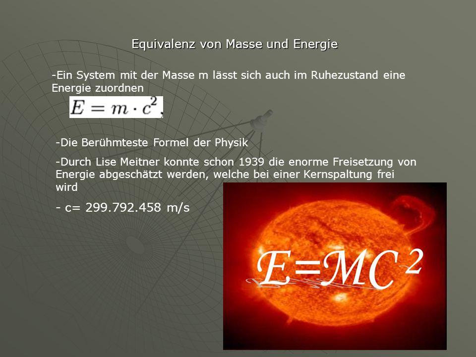 Equivalenz von Masse und Energie -Ein System mit der Masse m lässt sich auch im Ruhezustand eine Energie zuordnen -Die Berühmteste Formel der Physik -