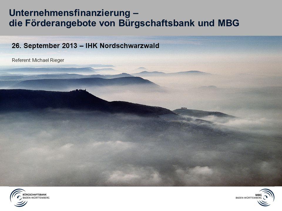 Unternehmensfinanzierung – die Förderangebote von Bürgschaftsbank und MBG 26. September 2013 – IHK Nordschwarzwald Referent: Michael Rieger