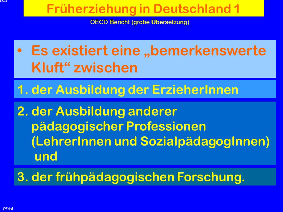 """©Fried OECD Bericht (grobe Ü bersetzung) Es existiert eine """"bemerkenswerte Kluft"""" zwischen Früherziehung in Deutschland 1 1. der Ausbildung der Erzieh"""