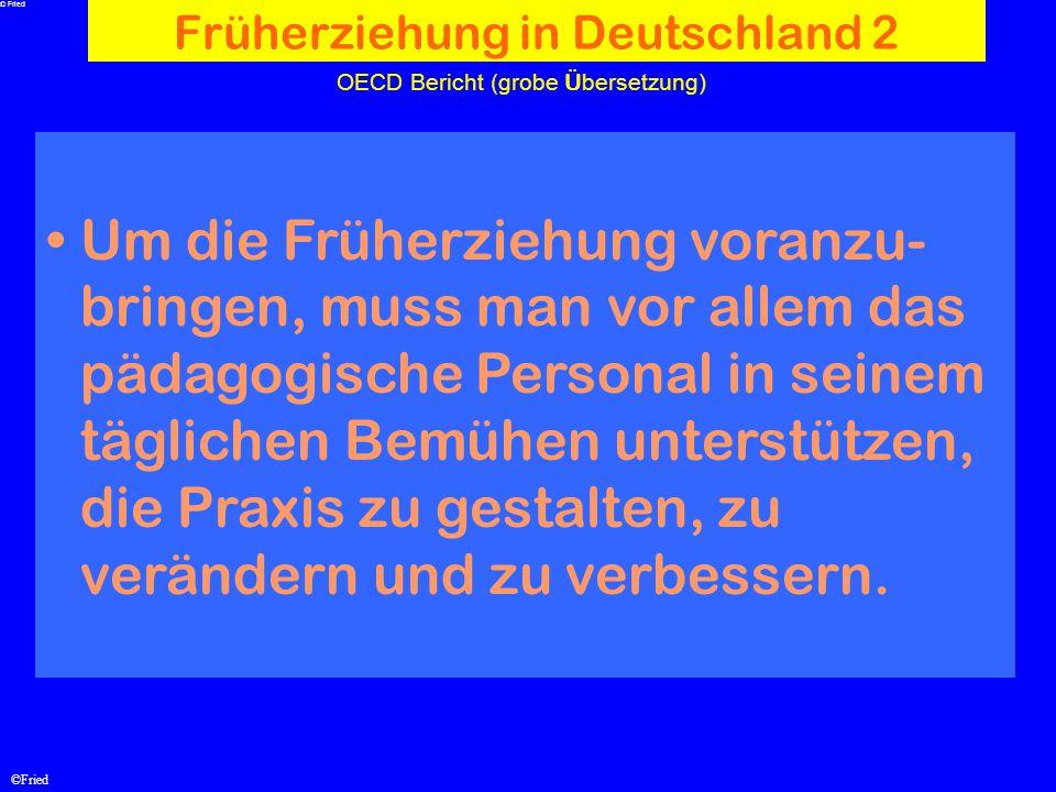 ©Fried OECD Bericht (grobe Ü bersetzung) Früherziehung in Deutschland 2 Um die Früherziehung voranzu- bringen, muss man vor allem das pädagogische Per