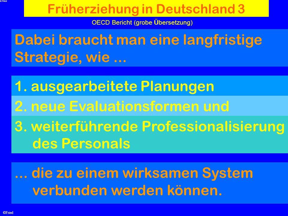 ©Fried OECD Bericht (grobe Ü bersetzung) Früherziehung in Deutschland 3 Dabei braucht man eine langfristige Strategie, wie... 1. ausgearbeitete Planun