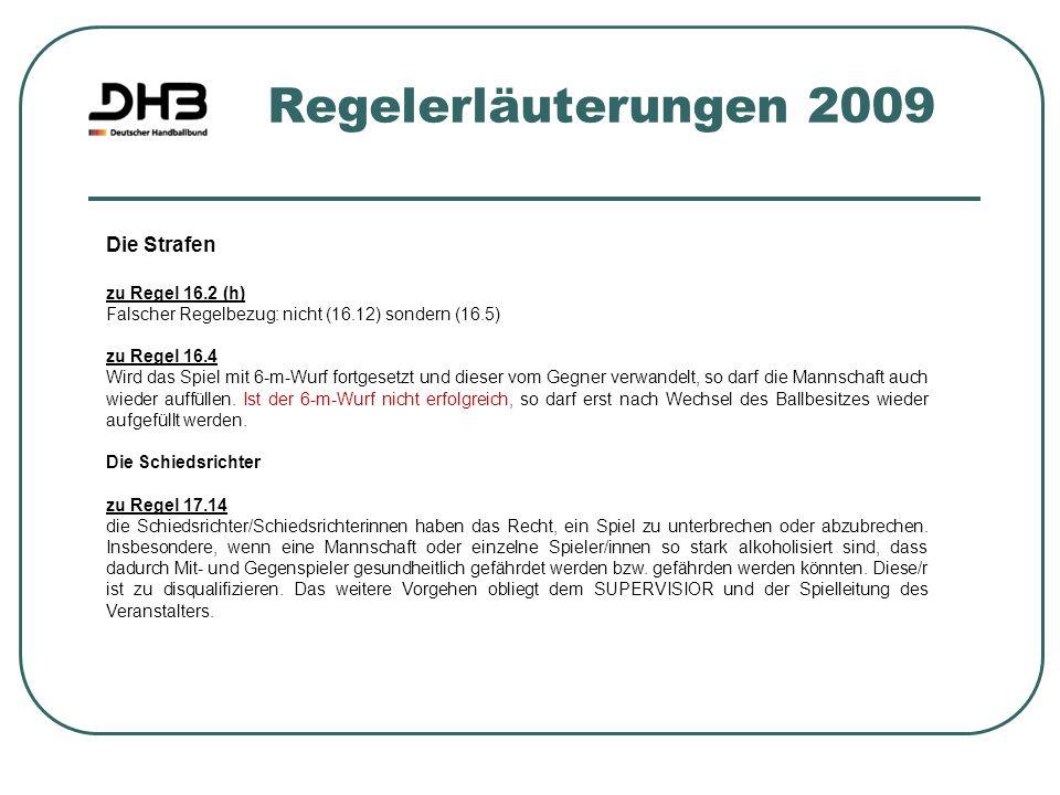 Regelerläuterungen 2009 Die Strafen zu Regel 16.2 (h) Falscher Regelbezug: nicht (16.12) sondern (16.5) zu Regel 16.4 Wird das Spiel mit 6-m-Wurf fort