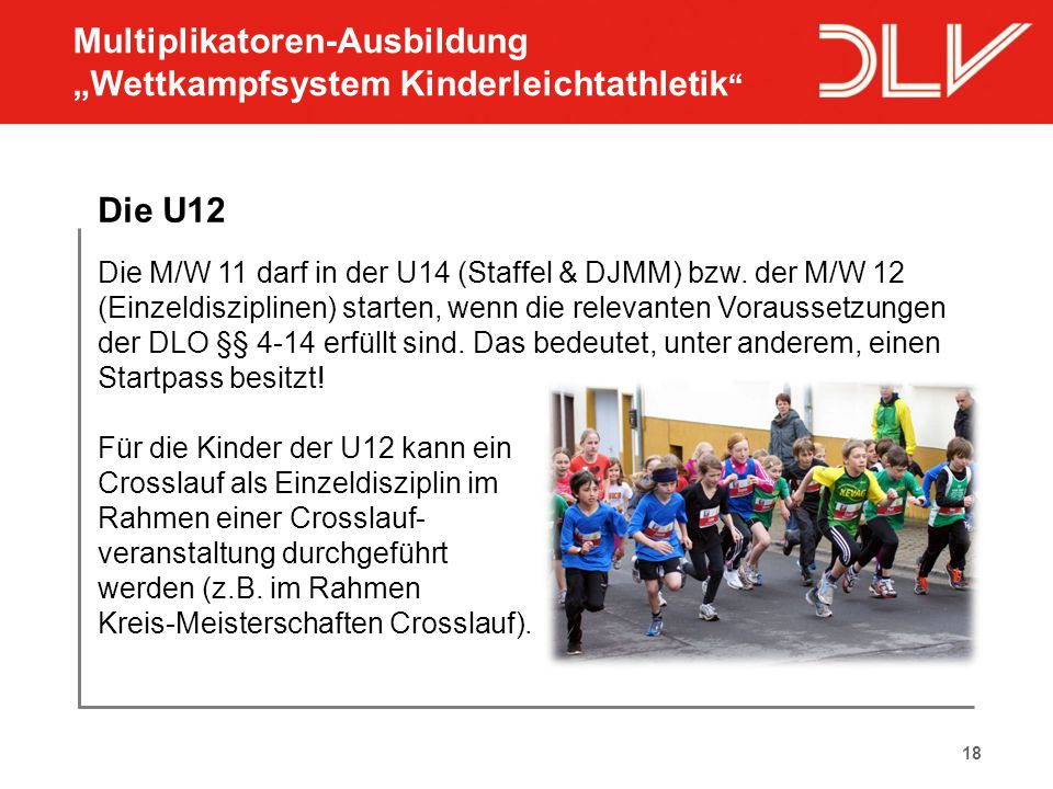 18 Die U12 Die M/W 11 darf in der U14 (Staffel & DJMM) bzw. der M/W 12 (Einzeldisziplinen) starten, wenn die relevanten Voraussetzungen der DLO §§ 4-1