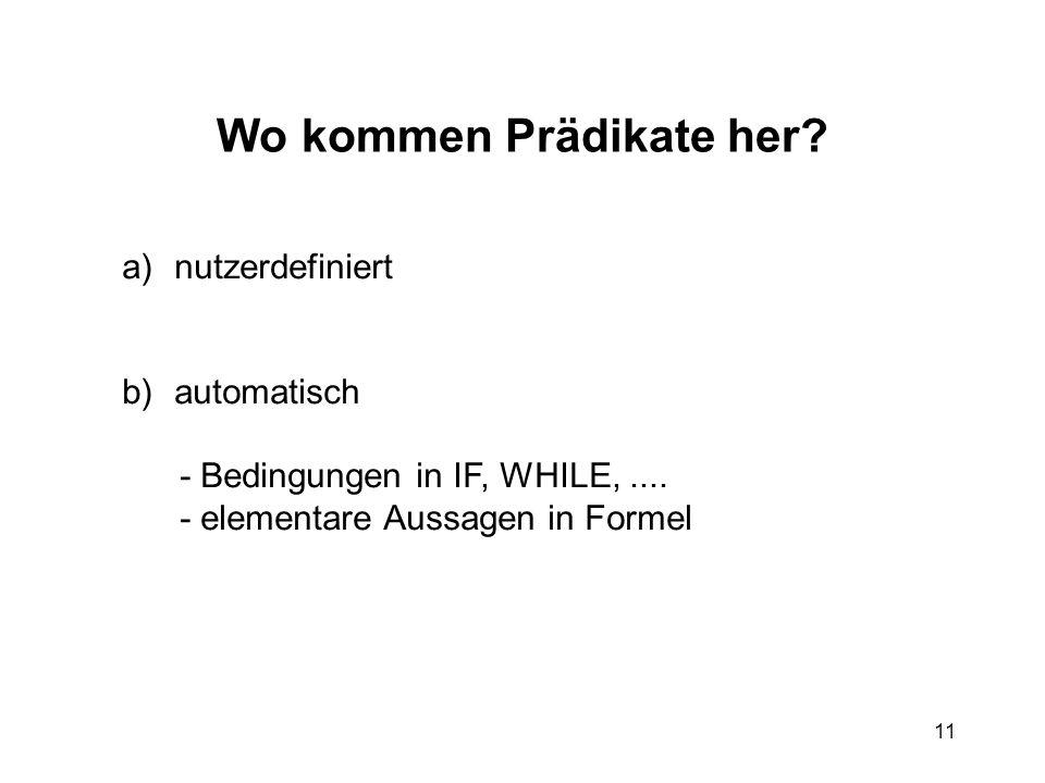 11 Wo kommen Prädikate her? a)nutzerdefiniert b)automatisch - Bedingungen in IF, WHILE,.... - elementare Aussagen in Formel