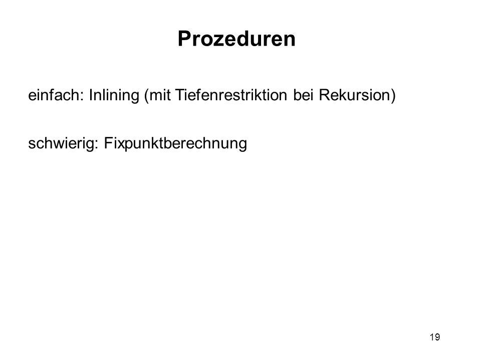 19 Prozeduren einfach: Inlining (mit Tiefenrestriktion bei Rekursion) schwierig: Fixpunktberechnung