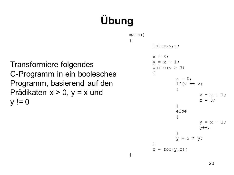 20 Übung Transformiere folgendes C-Programm in ein boolesches Programm, basierend auf den Prädikaten x > 0, y = x und y != 0 main() { int x,y,z; x = 3