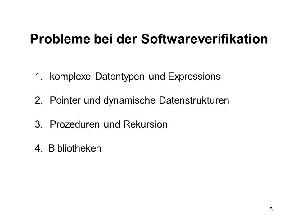 8 Probleme bei der Softwareverifikation 1.komplexe Datentypen und Expressions 2.Pointer und dynamische Datenstrukturen 3.Prozeduren und Rekursion 4. B