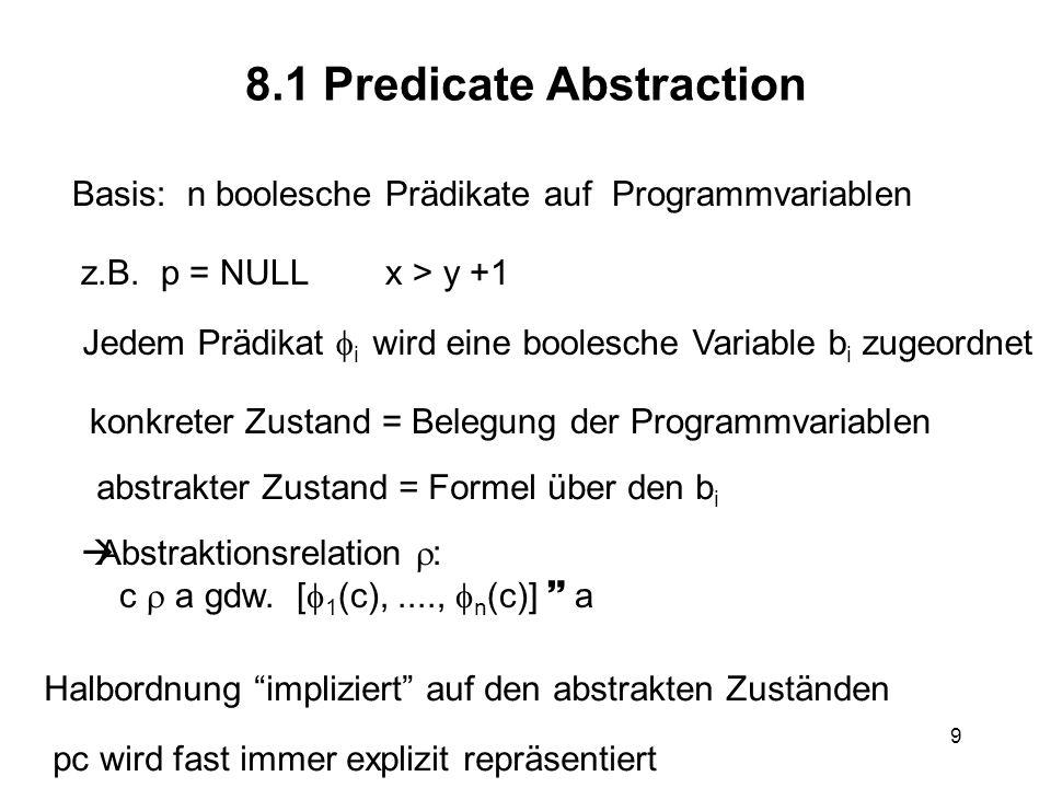 9 8.1 Predicate Abstraction Basis: n boolesche Prädikate auf Programmvariablen z.B. p = NULL x > y +1 konkreter Zustand = Belegung der Programmvariabl