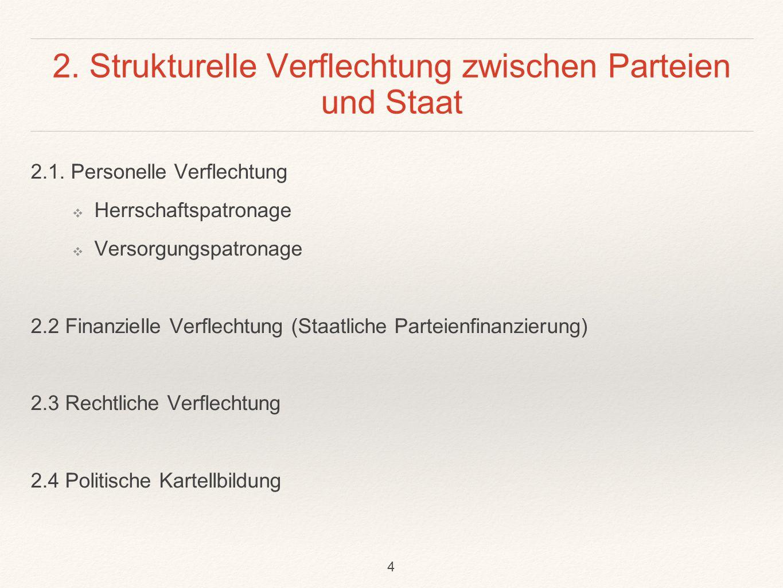 2. Strukturelle Verflechtung zwischen Parteien und Staat 2.1. Personelle Verflechtung ❖ Herrschaftspatronage ❖ Versorgungspatronage 2.2 Finanzielle Ve
