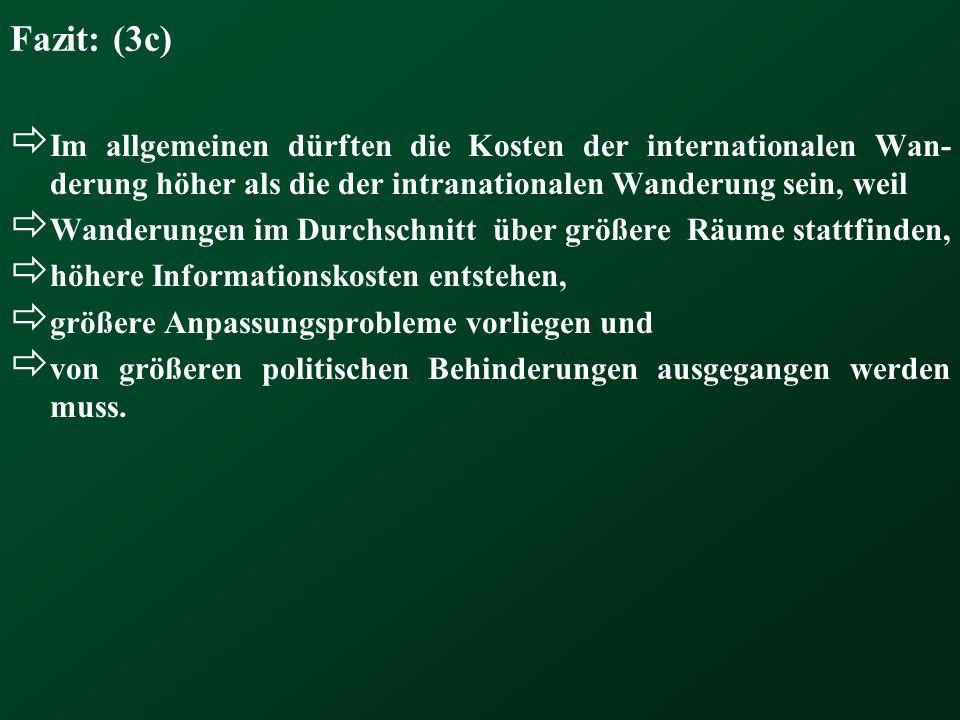 Fazit: (3c)  Im allgemeinen dürften die Kosten der internationalen Wan- derung höher als die der intranationalen Wanderung sein, weil  Wanderungen i