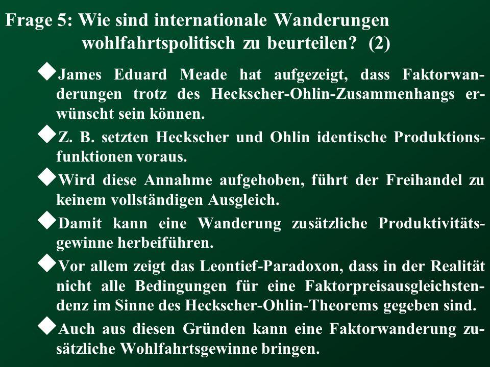 Frage 5: Wie sind internationale Wanderungen wohlfahrtspolitisch zu beurteilen? (2)  James Eduard Meade hat aufgezeigt, dass Faktorwan- derungen trot