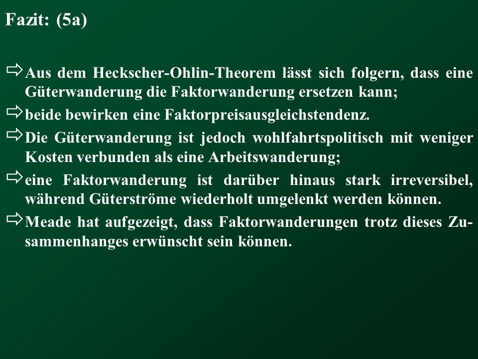 Fazit: (5a)  Aus dem Heckscher-Ohlin-Theorem lässt sich folgern, dass eine Güterwanderung die Faktorwanderung ersetzen kann;  beide bewirken eine Faktorpreisausgleichstendenz.