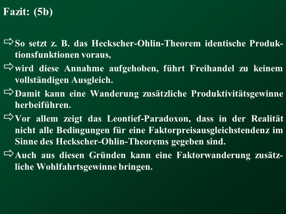 Fazit: (5b)  So setzt z. B. das Heckscher-Ohlin-Theorem identische Produk- tionsfunktionen voraus,  wird diese Annahme aufgehoben, führt Freihandel