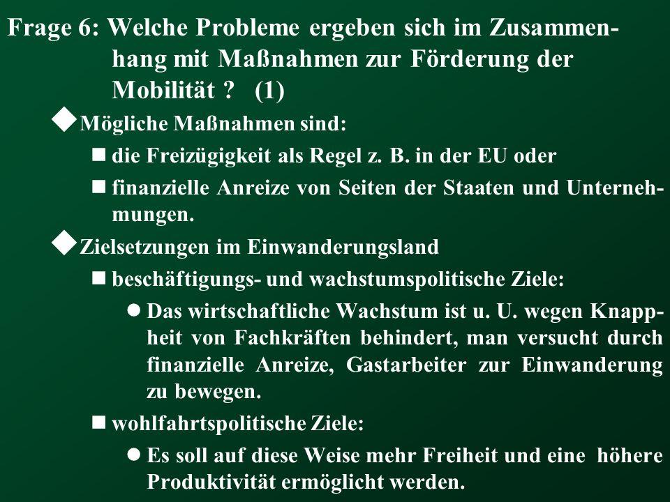 Frage 6: Welche Probleme ergeben sich im Zusammen- hang mit Maßnahmen zur Förderung der Mobilität ? (1)  Mögliche Maßnahmen sind: die Freizügigkeit a