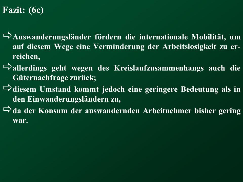 Fazit: (6c)  Auswanderungsländer fördern die internationale Mobilität, um auf diesem Wege eine Verminderung der Arbeitslosigkeit zu er- reichen,  al