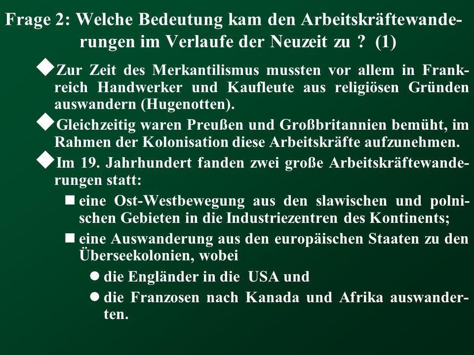 Frage 2: Welche Bedeutung kam den Arbeitskräftewande- rungen im Verlaufe der Neuzeit zu ? (1)  Zur Zeit des Merkantilismus mussten vor allem in Frank