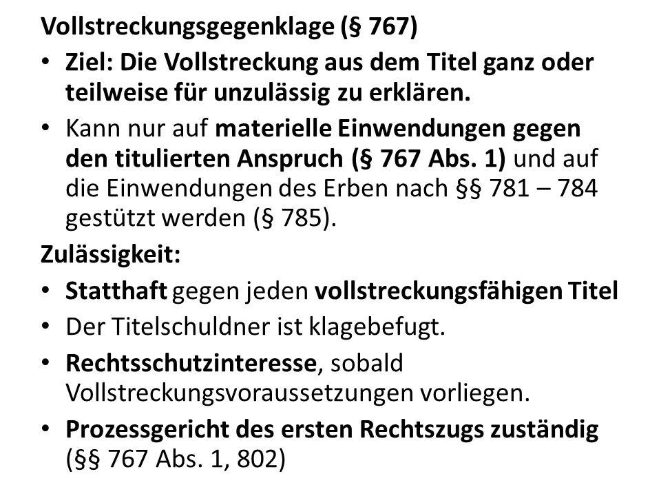 Vollstreckungsgegenklage (§ 767) Ziel: Die Vollstreckung aus dem Titel ganz oder teilweise für unzulässig zu erklären. Kann nur auf materielle Einwend