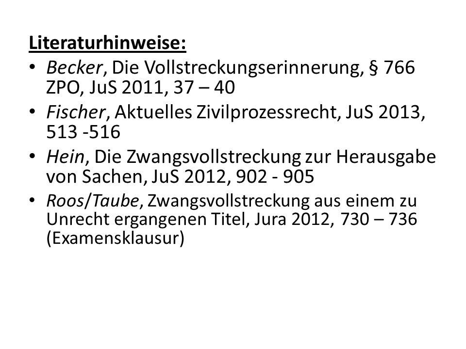 Literaturhinweise: Becker, Die Vollstreckungserinnerung, § 766 ZPO, JuS 2011, 37 – 40 Fischer, Aktuelles Zivilprozessrecht, JuS 2013, 513 -516 Hein, D