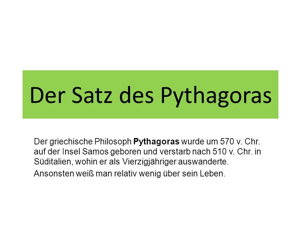 Der Satz des Pythagoras Der griechische Philosoph Pythagoras wurde um 570 v. Chr. auf der Insel Samos geboren und verstarb nach 510 v. Chr. in Südital