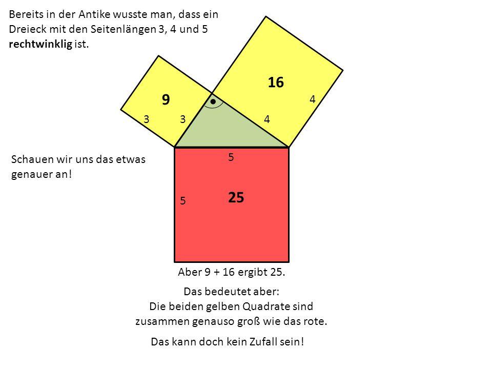 5 34 5 3 4 16 9 25 Bereits in der Antike wusste man, dass ein Dreieck mit den Seitenlängen 3, 4 und 5 rechtwinklig ist. Schauen wir uns das etwas gena