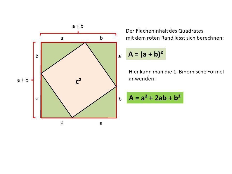 c b a b a b a a c b Der Flächeninhalt des Quadrates mit dem roten Rand lässt sich berechnen: A = (a + b)² a + b Hier kann man die 1.